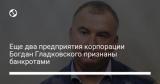 Еще два предприятия корпорации Богдан Гладковского признаны банкротами