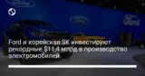 Ford и корейская SK инвестируют рекордные $11,4 млрд в производство электромобилей