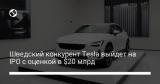 Шведский конкурент Tesla выйдет на IPO с оценкой в $20 млрд