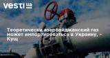 Азербайджанский газ может импортироваться в Украину, – Кущ